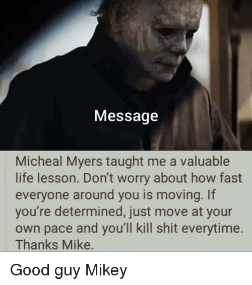 Life Lesson: Message  Micheal Myers taught me a valuable  life lesson. Don't worry about how fast  everyone around you is moving. If  you're determined, just move at your  own pace and you'll kill shit everytime.  Thanks Mike. Good guy Mikey