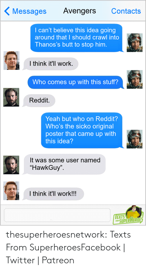 """Butt, Facebook, and Reddit: Messages Avengers Contacts  I can't believe this idea going  around that I should crawl into  Thanos's butt to stop him.  l think it'll work  Who comes up with this stuff?  Reddit.  Yeah but who on Reddit?  Who's the sicko original  poster that came up with  this idea  It was some user named  """"HawkGuy  I think it'll work!!  EXTS  RO SUPERAERDE thesuperheroesnetwork:  Texts From SuperheroesFacebook 