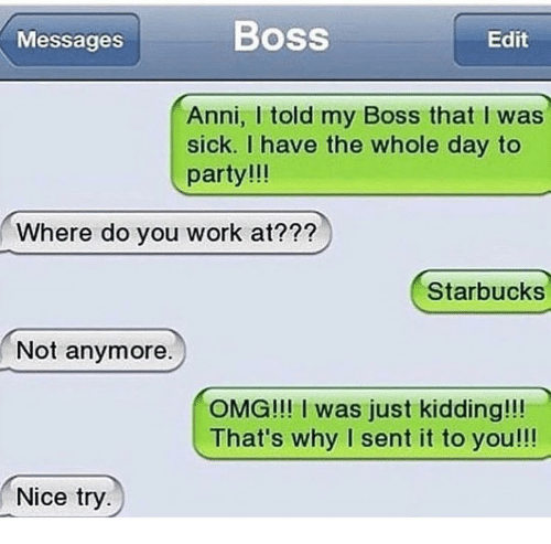 Funny, Omg, and Party: Messages  Boss  Edit  Anni, I told my Boss that I was  sick. I have the whole day to  party!!!  Where do you work at???  Starbucks  Not anymore.  OMG!!! I was just kidding!!!  That's why I sent it to you!!!  Nice try