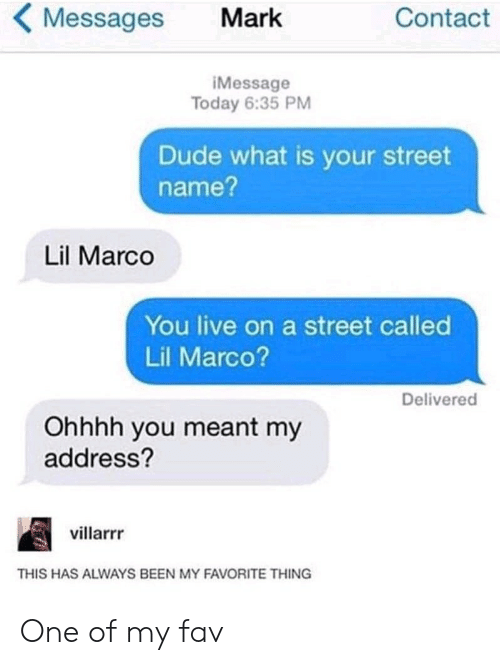 imessage: Messages  Contact  Mark  iMessage  Today 6:35 PM  Dude what is your street  name?  Lil Marco  You live on a street called  Lil Marco?  Delivered  Ohhhh you meant my  address?  villarrr  THIS HAS ALWAYS BEEN MY FAVORITE THING One of my fav