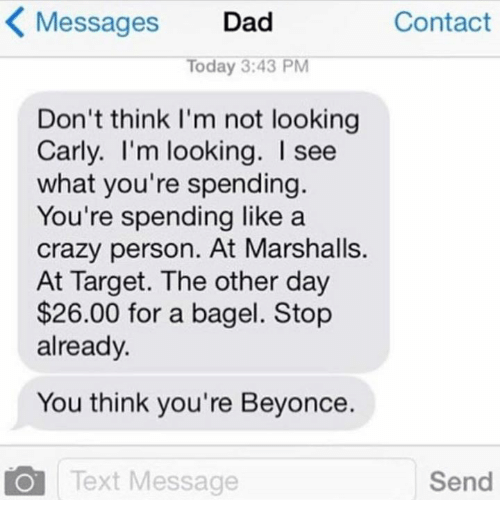 day 26: Messages Dad  Contact  Today 3:43 PM  Don't think I'm not looking  Carly. I'm looking. see  what you're spending.  You're spending like a  crazy person. At Marshalls.  At Target. The other day  $26.00 for a bagel. Stop  already.  You think you're Beyonce.  O Text Message  Send