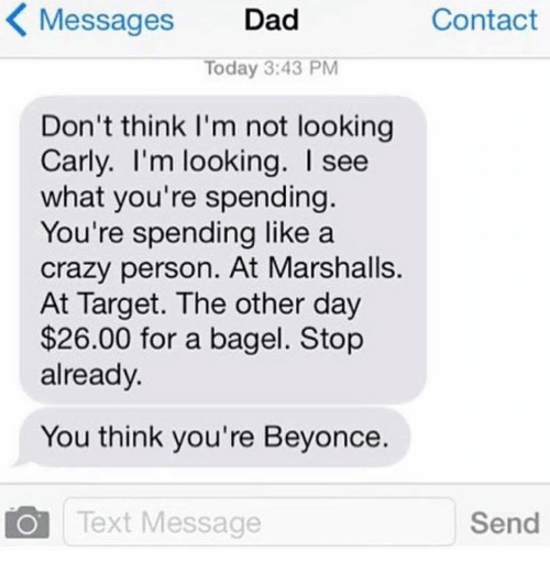 day 26: Messages  Dad  Contact  Today 3:43 PM  Don't think I'm not looking  Carly. I'm looking. I see  what you're spending.  You're spending like a  crazy person. At Marshalls.  At Target. The other day  $26.00 for a bagel. Stop  already.  You think you're Beyonce.  Send  Text Message