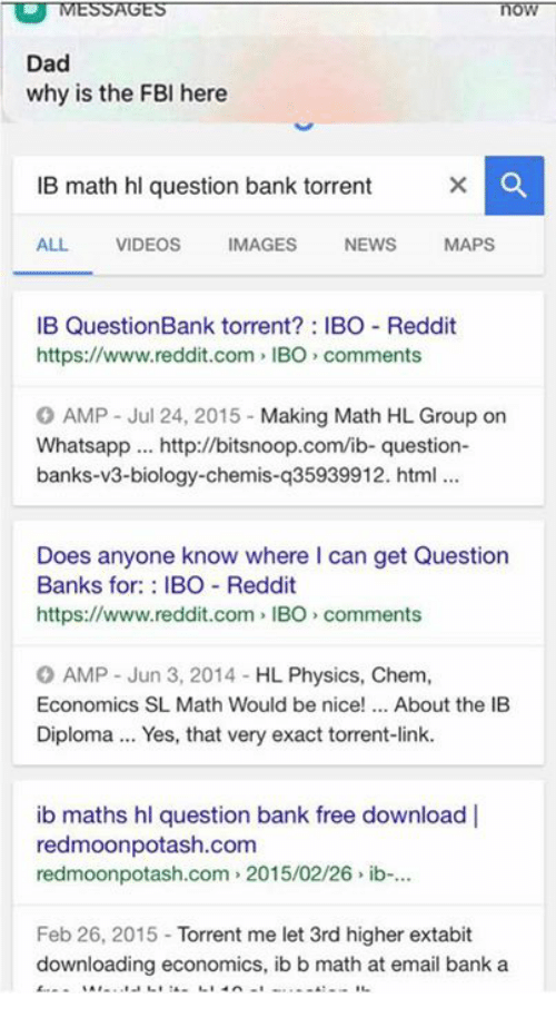 free download: MESSAGES  Dad  why is the FBI here  IB math hl question bank torrent  ALL.  VIDEOS  MAGES  NEWS  MAPS  IB Question Bank torrent IBO Reddit  https://www.reddit.com, IBO comments  O AMP Jul 24, 2015  Making Math HL Group on  Whatsapp http://bitsnoop.com/ib- question  banks-v3-biology-chemis-q35939912. html  Does anyone know where can get Question  Banks for  BO Reddit  https://www.reddit.com IBO comments  O AMP Jun 3, 2014 HL Physics, Chem.  Economics SL Math Would be nice  About the IB  Diploma... Yes, that very exact torrent-link.  ib maths hl question bank free download l  redmoonpotash.com  redmoonpotash.com 2015/02/26 ib-...  Feb 26, 2015  Torrent me let 3rd higher extabit  downloading economics, ib b math at email bank a