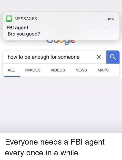 Fbi, News, and Videos: MESSAGES  FBI agent  Bro you good?  now  how to be enough for someone  ALL IMAGES VIDEOS NEWS MAPS Everyone needs a FBI agent every once in a while