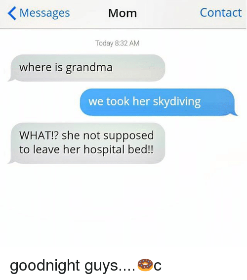 skydiving: Messages  Mom  Contact  Today 8:32 AM  where is grandma  we took her skydiving  WHAT!? she not supposed  to leave her hospital bed!! goodnight guys....🍩c
