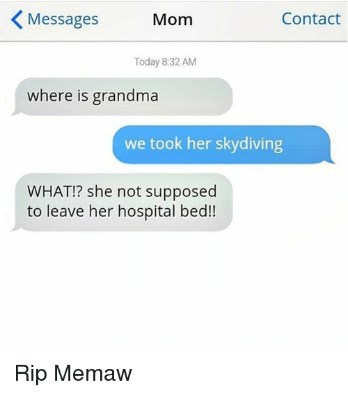 skydiving: Messages  Mom  Contact  Today 8:32 AM  where is grandma  we took her skydiving  WHAT!? she not supposed  to leave her hospital bed!! Rip Memaw