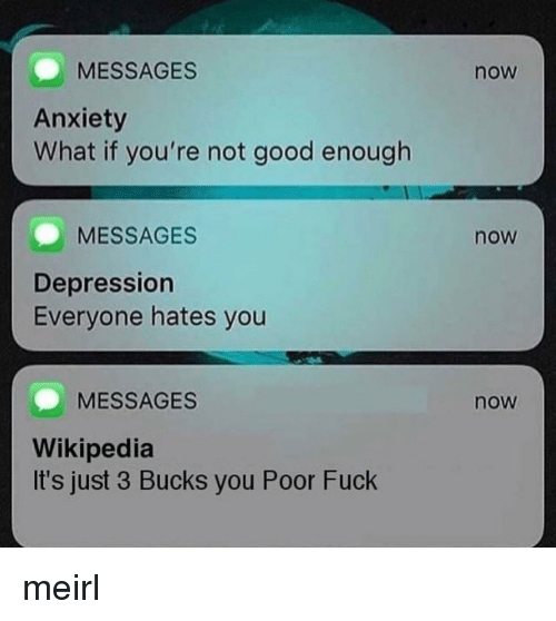 Wikipedia, Anxiety, and Depression: MESSAGES  now  Anxiety  What if you're not good enough  MESSAGES  now  Depression  Everyone hates you  MESSAGES  now  Wikipedia  It's just 3 Bucks you Poor Fuck meirl