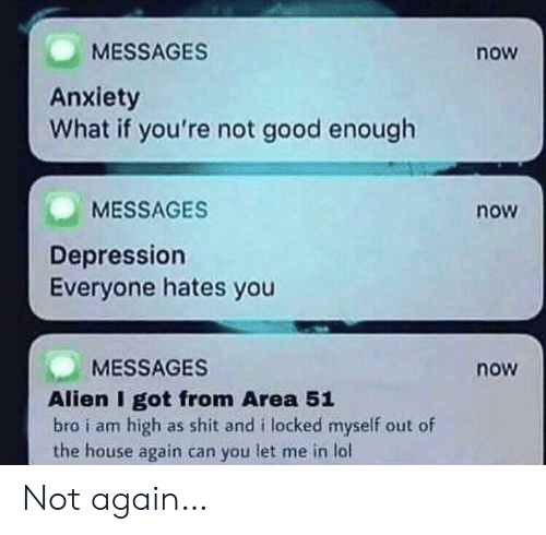 Lol, Shit, and Alien: MESSAGES  now  Anxiety  What if you're not good enough  MESSAGES  now  Depression  Everyone hates you  MESSAGES  now  Alien I got from Area 51  bro i am high  the house again can you let me in lol  as shit and i locked myself out of Not again…