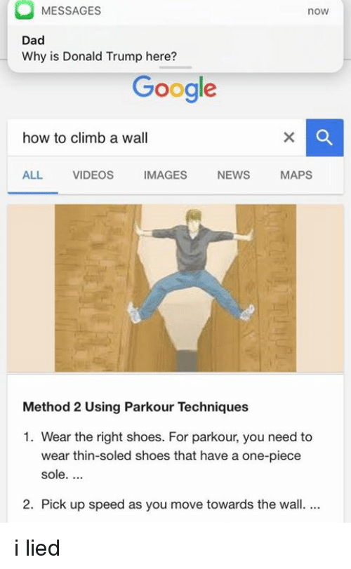 methodical: MESSAGES  noW  Dad  Why is Donald Trump here?  Google  how to climb a wall  ALL VIDEOS  MAGES  NEWS  MAPS  Method 2 Using Parkour Techniques  1. Wear the right shoes. For parkour, you need to  wear thin-soled shoes that have a one-piece  sole.  2. Pick up speed as you move towards the wall. i lied