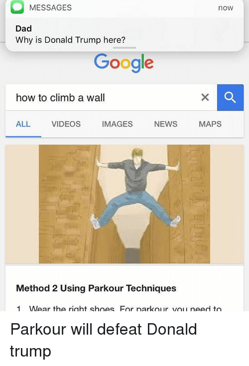 methodical: MESSAGES  noW  Dad  Why is Donald Trump here?  Google  how to climb a wall  IMAGES  NEWS  MAPS  ALL  VIDEOS  Method 2 Using Parkour Techniques  1 MWear the right shoes For park our you need to Parkour will defeat Donald trump