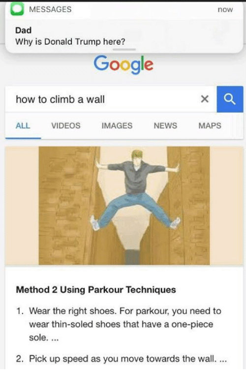 methodical: MESSAGES  nOW  Dad  Why is Donald Trump here?  Google  how to climb a wall  ALL  VIDEOS  MAGES  NEWS  MAPS  Method 2 Using Parkour Techniques  1. Wear the right shoes. For parkour, you need to  wear thin-soled shoes that have a one-piece  sole.  2. Pick up speed as you move towards the wall.