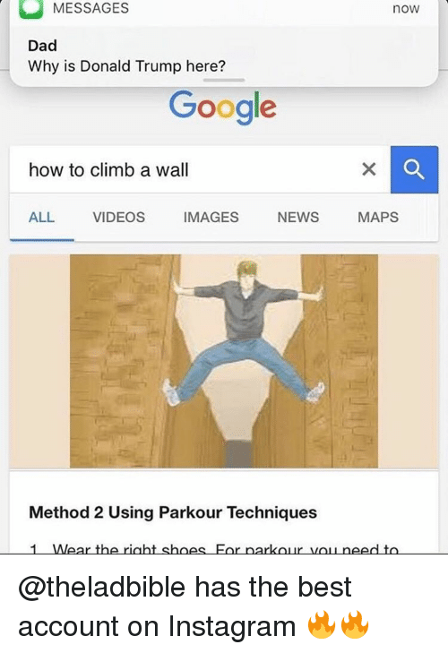 methodical: MESSAGES  now  Dad  Why is Donald Trump here?  Google  how to climb a wall  IMAGES  NEWS  MAPS  ALL VIDEOS  Method 2 Using Parkour Techniques  1 Wear the right shoes For parkour need to @theladbible has the best account on Instagram 🔥🔥