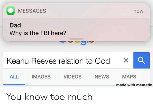 Dad, Fbi, and God: MESSAGES  now  Dad  Why is the FBI here?  Keanu Reeves relation to God  X  ALL  IMAGES  VIDEOS  NEWS  MAPS  made with mematic You know too much