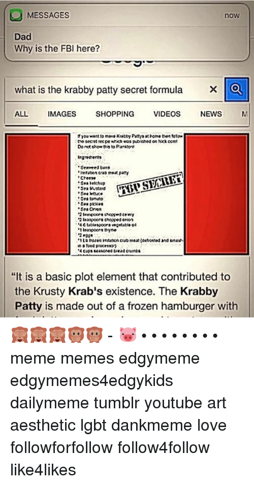 "Tumblr Youtubers: MESSAGES  now  Dad  Why is the FBI here?  what is the krabby patty secret formula  X O  ALL  IMAGES  SHOPPING  VIDEOS  NEWS  M  You want to mMe Kratti Puttyt at bome then folow  tno secret rec pe wtich was pwolished on Nick CCml  Donct show this to Parksont  Ingted tents  Imraban crab moat pat  ""Sea letchup  Stan vuntard  Sea Orion  ''Metablespoort vegetable ol  .1 leaspoons thyme  en food process»)  ""It is a basic plot element that contributed to  the Krusty Krab's existence. The Krabby  Patty is made out of a frozen hamburger with 🙈🙈🙈🙊🙊 - 🐷 • • • • • • • • meme memes edgymeme edgymemes4edgykids dailymeme tumblr youtube art aesthetic lgbt dankmeme love followforfollow follow4follow like4likes"