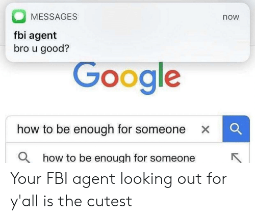Google How To: MESSAGES  now  fbi agent  bro u good?  Google  how to be enough for someone XC  O how to be enough for someone Your FBI agent looking out for y'all is the cutest