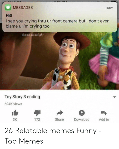 Memes Funny: MESSAGES  now  FBI  I see you crying thru ur front camera but I don't even  blame u I'm crying too  Omemersdelight  Toy Story 3 ending  694K views  3K  172  Share  Download  Add to 26 Relatable memes Funny - Top Memes