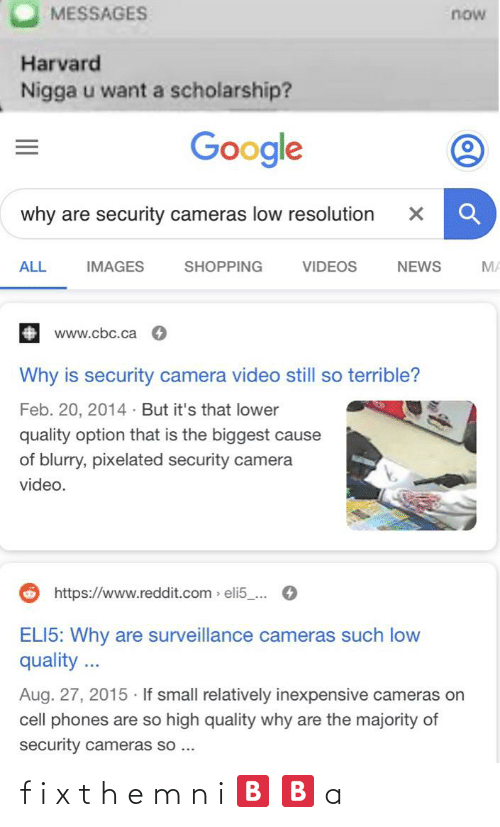 cell phones: MESSAGES  now  Harvard  Nigga u want a scholarship?  Google  why are security cameras low resolution  ALL  IMAGES  SHOPPING  VIDEOS  NEWS  MA  www.cbc.ca  Why is security camera video still so terrible?  Feb. 20, 2014 · But it's that lower  quality option that is the biggest cause  of blurry, pixelated security camera  video.  https://www.reddit.com > eli5_...  ELI5: Why are surveillance cameras such low  quality ...  Aug. 27, 2015 · If small relatively inexpensive cameras on  cell phones are so high quality why are the majority of  security cameras so ... f i x t h e m n i 🅱️ 🅱️ a
