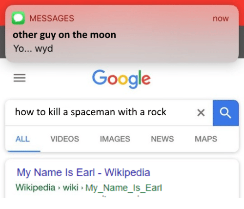 Google, News, and Videos: MESSAGES  other guy on the moon  Yo... wyd  now  Google  how to kill a spaceman with a rock  ALL VIDEOS IMAGES NEWS MAPS  My Name ls Earl - Wikipedia  Wikipedia wiki MyName Is Earl  Mu