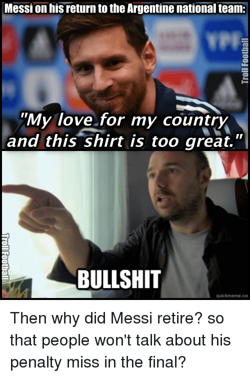 "argentine: Messi on his return to the Argentine national team:  ""My love for my country  and this shirt is too great.  BULLSHIT  quick meme con Then why did Messi retire? so that people won't talk about his penalty miss in the final?"