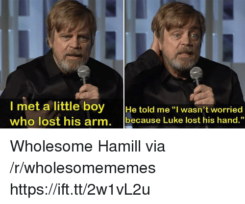 "Lost, Wholesome, and Boy: met a little boy He told me I wasn't worried  who lost his arm. because Luke lost his hand.""  93 Wholesome Hamill via /r/wholesomememes https://ift.tt/2w1vL2u"