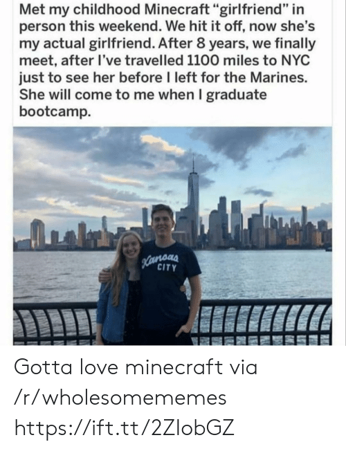 "Love, Minecraft, and Marines: Met my childhood Minecraft ""girlfriend"" in  person this weekend. We hit it off, now she's  my actual girlfriend. After 8 years, we finally  meet, after I've travelled 1100 miles to NYC  just to see her before I left for the Marines.  She will come to me when I graduate  bootcamp  Hamoas  CITY Gotta love minecraft via /r/wholesomememes https://ift.tt/2ZIobGZ"