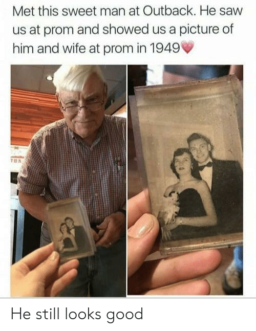 Looks Good: Met this sweet man at Outback. He saw  us at prom and showed us a picture of  him and wife at prom in 1949' He still looks good