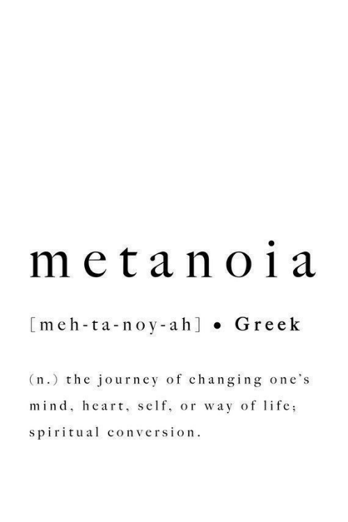 meh: meta no1a  [meh-ta-noy-ah] . Gre ek  (n.) the journey of changing one's  mind, heart, self, or way of lfe;  spiritual conversion.