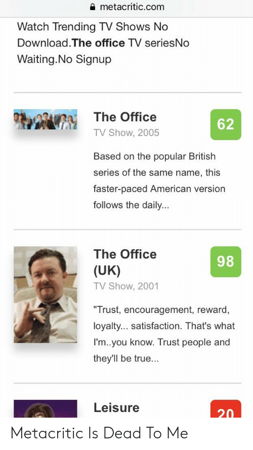The Office, True, and TV Shows: metacritic.com  Watch Trending TV Shows No  Download.The office TV seriesNo  Waiting.No Signup  The Office  TV Show, 2005  62  Based on the popular British  series of the same name, this  faster-paced American version  follows the daily...  The Office  98  (UK)  TV Show, 2001  Trust, encouragement, reward,  loyalty... satisfaction. That's what  I'm..you know. Trust people and  they'll be true...  Leisure  20 Metacritic Is Dead To Me