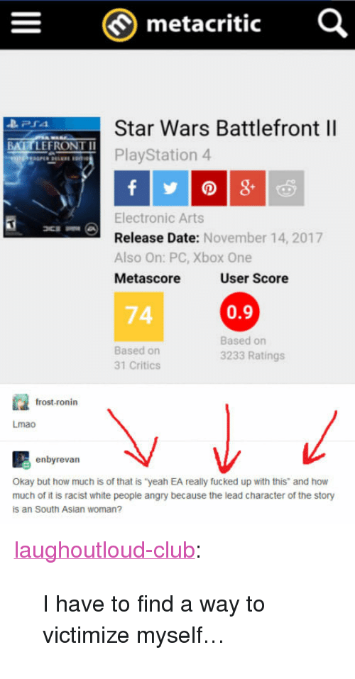 """Asian, Club, and Lmao: metacritic  Star Wars Battlefront ll  PlayStation 4  BATTLEFRONT I  Electronic Arts  Release Date: November 14, 2017  Also On: PC, Xbox One  Metascore  User Score  74  0.9  Based on  31 Critics  Based on  3233 Ratings  frost-ronin  Lmao  enbyrevan  Okay but how much is of that is """"yeah EA really fucked up with this and how  much of it is racist white people angry because the lead character of the story  is an South Asian woman? <p><a href=""""http://laughoutloud-club.tumblr.com/post/167719781611/i-have-to-find-a-way-to-victimize-myself"""" class=""""tumblr_blog"""">laughoutloud-club</a>:</p>  <blockquote><p>I have to find a way to victimize myself…</p></blockquote>"""