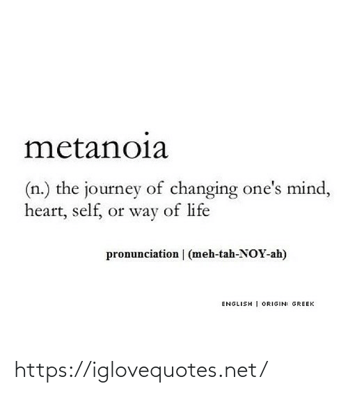 Greek: metanoia  (n.) the journey of changing one's mind,  heart, self, or way of life  pronunciation | (meh-tah-NOY-ah)  ENGLISH | ORIGIN: GREEK https://iglovequotes.net/