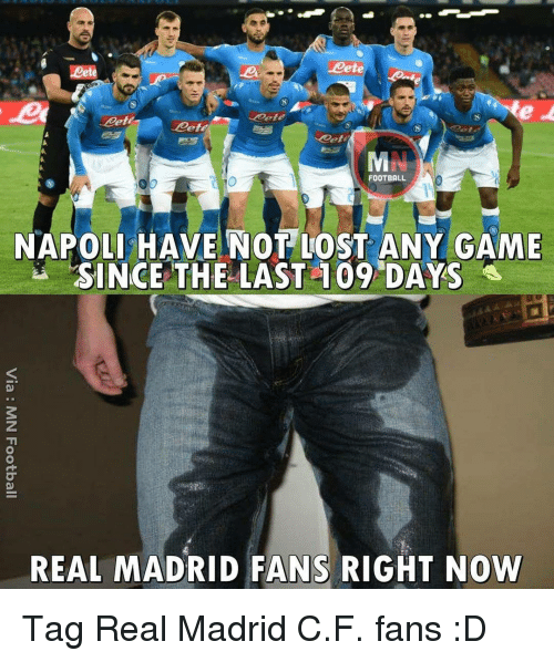 any games: -Mete  FOOTBALL  NAPOLI HAVE NOT LOST ANY GAME  SINCE THE LAST 109 DAYS  REAL MADRID FANS RIGHT NOW Tag Real Madrid C.F. fans :D