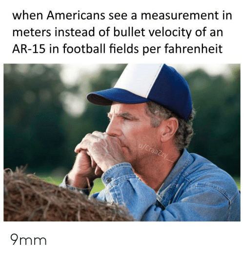 measurement: meters instead of bullet velocity of an  AR-15 in football fields per fahrenheit  when Americans see a measurement in  u/CraaZzy 9mm
