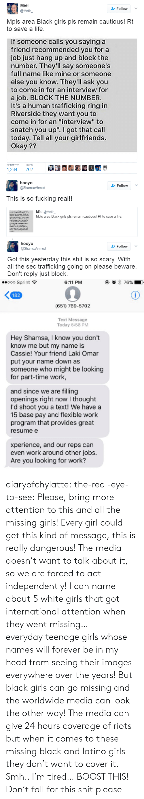 """mpls: Meti  @Metir  Follow  Mpls area Black girls pls remain cautious! Rt  to save a life  If someone calls you saying a  friend recommended you for a  job just hang up and block the  number. They'll say someone's  full name like mine or someone  else you know. They'll ask you  to come in for an interview for  a job. BLOCK THE NUMBER.  It's a human trafficking ring in  Riverside they want you to  come in for an """"interview"""" to  snatch you up"""". I got that call  today. Tell all your girlfriends.  Okay ??  RETWEETS  LIKES  1,234 762   hooyo  @ShamsaAhmed  Follow  This is so fucking real!  Mèti @Metir_  urwMpls  area Black girls pls remain  cautious! Rt to save a life.   hooyo  @ShamsaAhmed  Follow  Got this yesterday this shit is so scary. With  all the sec trafficking going on please beware  Don't reply just block.   Sprint  6:11 PM  (651) 769-5702  Text Message  Today 5:58 PM  Hey Shamsa, I know you dont  know me but my name is  Cassie! Your friend Laki Omar  put your name down as  someone who might be looking  for part-time work  and since we are filling  openings right now I thought  I'd shoot you a text! We have a  15 base pay and flexible work  program that provides great  resumee  xperience, and our reps can  even work around other jobs  Are you looking for work? diaryofchylatte:   the-real-eye-to-see:  Please, bring more attention to this and all the missing girls! Every girl could get this kind of message, this is really dangerous! The media doesn't want to talk about it, so we are forced to act independently! I can name about 5 white girls that got international attention when they went missing… everydayteenage girls whose names will forever be in my head from seeing their images everywhere over the years! But black girls can go missing and the worldwide media can look the other way! The media can give 24 hours coverage of riots but when it comes to these missing black and latino girls they don't want to cover it. Smh.. I'm tired… BOOST THIS!   Don't fall for """