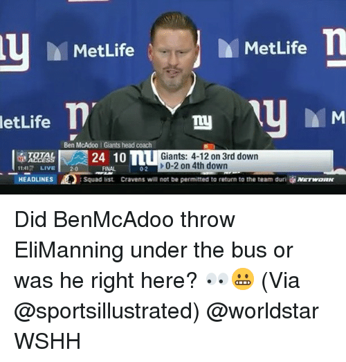under the bus: MetLife  MetLife  letLife  Ben McAdoo Giants head coach  Giants: 4-12 on 3rd dowrn  24 10 n  >0-2 on 4th down  1141 LIVE20  HEADLINES  FINAL  0-2  Squad list  Cravens will not be permitted to return to the team dur  NETWORN Did BenMcAdoo throw EliManning under the bus or was he right here? 👀😬 (Via @sportsillustrated) @worldstar WSHH