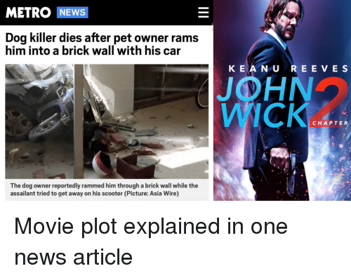 Scooter: METRO NEWS  Dog killer dies after pet owner rams  him into a brick wall with his car  K EA N U REE VE S  JOHN  WICK  CHAPTER  The dog owner reportedly rammed him through a brick wall while the  assailant tried to get away on his scooter (Picture: Asia Wire) Movie plot explained in one news article
