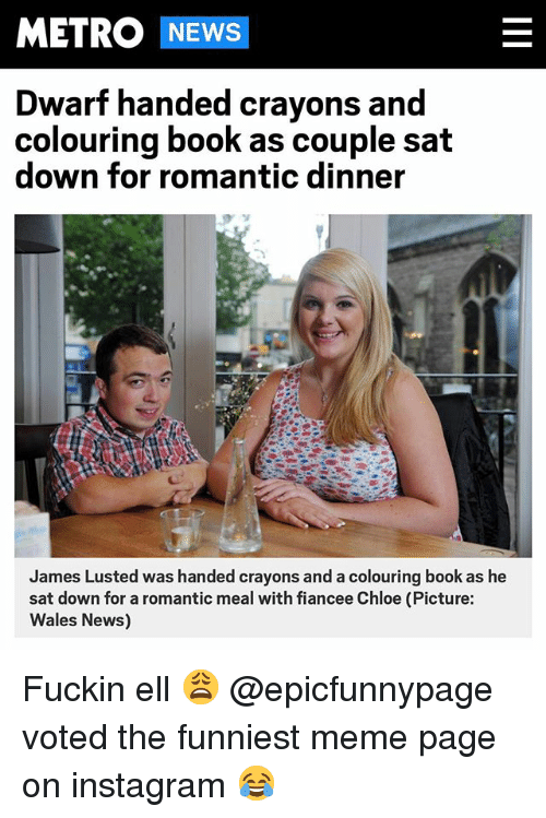 Instagram, Meme, and News: METRO NEWS  Dwarf handed crayons and  colouring book as couple sat  down for romantic dinner  James Lusted was handed crayons and a colouring book as he  sat down for a romantic meal with fiancee Chloe (Picture:  Wales News) Fuckin ell 😩 @epicfunnypage voted the funniest meme page on instagram 😂