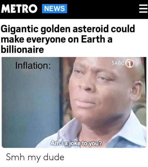 Dude, News, and Smh: METRO NEWS  Gigantic golden asteroid could  make everyone on Earth a  billionaire  SABC  Inflation:  Amlajoke to you?  II Smh my dude