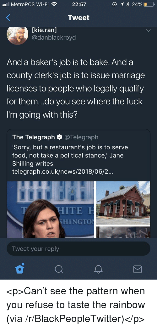 Blackpeopletwitter, Food, and Marriage: MetroPCS Wi-Fi  22:57  Tweet  [kie.ran]  @danblackroyd  And a baker's job is to bake. Anda  county clerk's job is to issue marriage  licenses to people who legally qualify  for them...do you see where the fuck  I'm going with this?  The Telegraph @Telegraph  Sorry, but a restaurant's job is to serve  food, not take a political stance,' Jane  Shilling writes  telegraph.co.uk/news/2018/06/2...  HITE  SHINGTO  T/  Tweet your reply <p>Can't see the pattern when you refuse to taste the rainbow (via /r/BlackPeopleTwitter)</p>