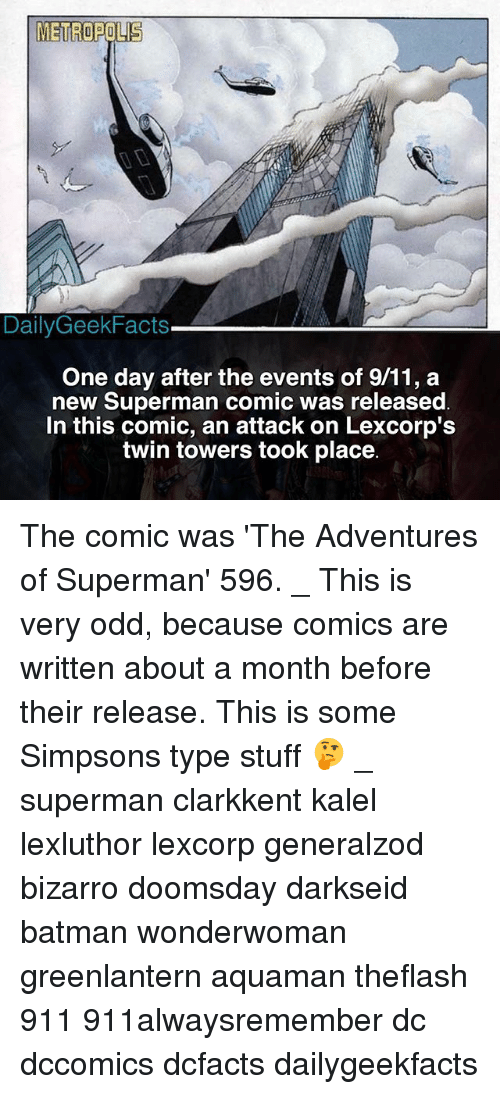 twin towers: METROPOLIS  DailyGeekFacts  One day after the events of 9/11, a  new Superman comic was released  In this comic, an attack on Lexcorp':s  twin towers took place The comic was 'The Adventures of Superman' 596. _ This is very odd, because comics are written about a month before their release. This is some Simpsons type stuff 🤔 _ superman clarkkent kalel lexluthor lexcorp generalzod bizarro doomsday darkseid batman wonderwoman greenlantern aquaman theflash 911 911alwaysremember dc dccomics dcfacts dailygeekfacts
