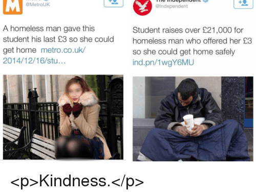 homeless man: @MetrouK  @Independent  A homeless man gave this  student his last £3 so she could  get home metro.co.uk  2014/12/16/stu...  Student raises over £21,000 for  homeless man who offered her £3  so she could get home safely  ind.pn/1wgY6MU <p>Kindness.</p>