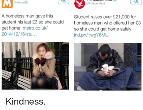 homeless man: @MetrouK  @Independent  A homeless man gave this  student his last £3 so she could  get home metro.co.uk  2014/12/16/stu...  Student raises over £21,000 for  homeless man who offered her £3  so she could get home safely  ind.pn/1wgY6MU Kindness.