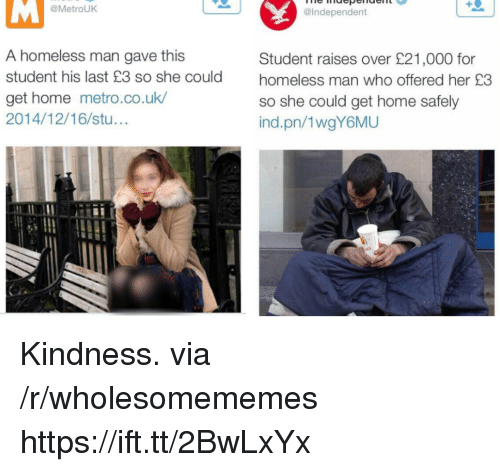 homeless man: @MetrouK  @Independent  A homeless man gave this  student his last £3 so she could  get home metro.co.uk  2014/12/16/stu...  Student raises over £21,000 for  homeless man who offered her £3  so she could get home safely  ind.pn/1wgY6MU Kindness. via /r/wholesomememes https://ift.tt/2BwLxYx