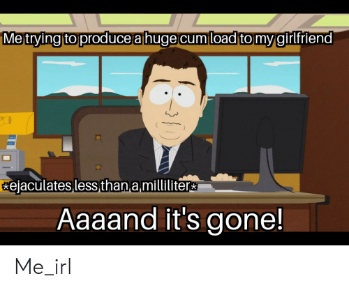 Aaaand Its Gone: Metying to produce a huge cum load to mygirifiend  ejaculates less than a milliliter  Aaaand it's gone! Me_irl