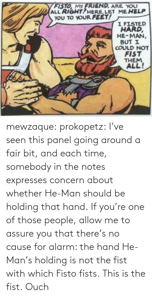 Holding: mewzaque: prokopetz:  I've seen this panel going around a fair bit, and each time, somebody in the notes expresses concern about whether He-Man should be holding that hand. If you're one of those people, allow me to assure you that there's no cause for alarm: the hand He-Man's holding is not the fist with which Fisto fists. This is the fist.    Ouch