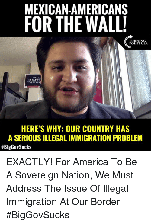 illegal immigration: MEXICAN-AMERICANS  FOR THE WALL  TURNING  POINT USA  MAKE  TAXATI  THEFT AGA  HERE'S WHY: OUR COUNTRY HAS  A SERIOUS ILLEGAL IMMIGRATION PROBLEM  EXACTLY! For America To Be A Sovereign Nation, We Must Address The Issue Of Illegal Immigration At Our Border #BigGovSucks