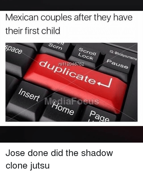 Jutsu, Memes, and Home: Mexican couples after they have  their first child  IG: @tvckyoumeme  Scroll  Lock  Scrn  Pause  space  duplicate  Insert Home  Page Jose done did the shadow clone jutsu