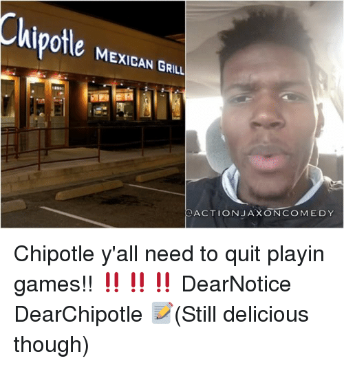 grills: MEXICAN GRILL  ACTION JAX ON COMEDY Chipotle y'all need to quit playin games!! ‼️‼️‼️ DearNotice DearChipotle 📝(Still delicious though)