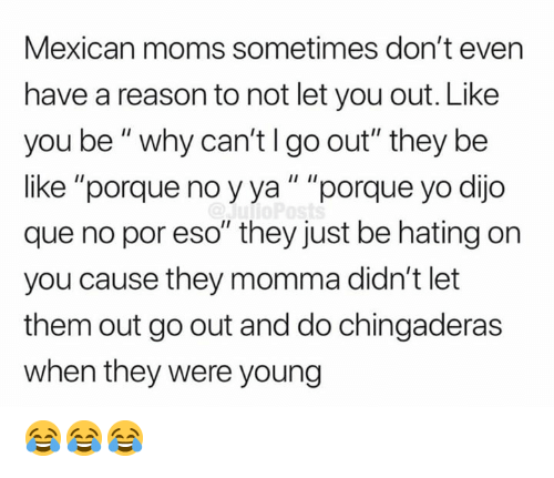 """Be Like, Memes, and Moms: Mexican moms sometimes don't even  have a reason to not let you out. Like  you be"""" why can'tlgo out"""" they be  like """"porque no yya"""" """"porque yo dijo  que no por eso"""" they just be hating on  you cause they momma didn't let  them out go out and do chingaderas  when they were young 😂😂😂"""