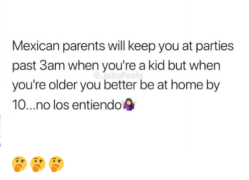 Memes, Parents, and Home: Mexican parents will keep you at parties  past 3am when you're a kid but when  you're older you better be at home by  10...no los entiendo 🤔🤔🤔