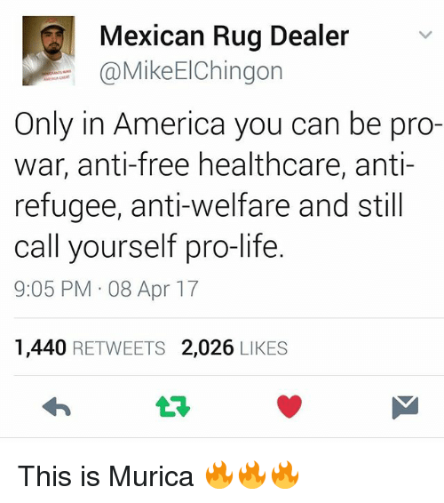 Rugs: Mexican Rug Dealer  @MikeElChingon  Only in America you can be pro-  war, anti-free healthcare, anti  refugee, anti-welfare and still  call yourself pro-life.  9:05 PM 08 Apr 17  1,440 RETWEETS 2,026 LIKES This is Murica 🔥🔥🔥